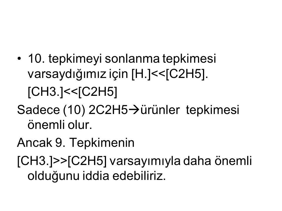 10. tepkimeyi sonlanma tepkimesi varsaydığımız için [H.]<<[C2H5].